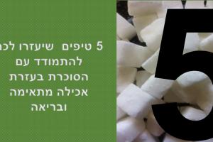 טיפים לחולי סוכרת : 5 טיפים  שיעזרו לכם להתמודד עם הסוכרת, בעזרת אכילה נכונה ובריאה